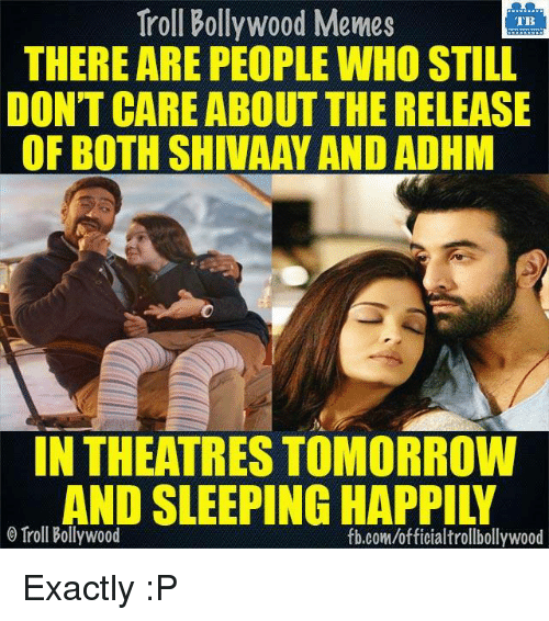 Memes, Troll, and Trolling: Troll Bollywood Memes  TB  THERE ARE PEOPLEWHOSTILL  DON'T CARE ABOUT THE RELEASE  OF BOTH SHIVAAY AND ADHM  IN THEATRESTOMORROW  AND SLEEPING HAPPILY  o Troll Bollywood  fb.com/officialtrollbollywood Exactly :P