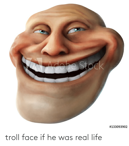 Life, Troll, and Face: troll face if he was real life