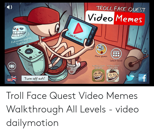 Troll Face Quest Video: TROLL FACE QUEST  Video Memes  Continue  Full screen giggling  Troll Face!  X  More games  Select level  iji  Troll Face Quest  SPORTS  Troll Face Quest  UNLUCKY  Credits  Turn off ads! Troll Face Quest Video Memes Walkthrough All Levels - video dailymotion