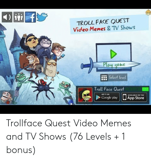 Troll Face Quest Video: TROLL FACE QUEST  Video Memes & TV Shows  ay ahe  E Select level  Troll Face Quest  Google play LJ App Store Trollface Quest Video Memes and TV Shows (76 Levels + 1 bonus)