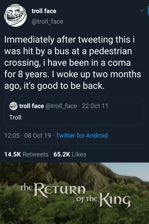 Troll: troll face  @troll_face  Immediately after tweeting this i  was hit by a bus at a pedestrian  crossing, i have been in a coma  for 8 years. I woke up two months  ago, it's good to be back.  troll face @troll_face 22 Oct 11  Troll  12:05 08 Oct 19 Twitter for Android  14.5K Retweets 65.2K Likes  rhe RETURN  or the King