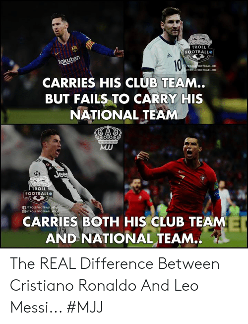 cristiano: TROLL  FOOTBALL  akuten  ROLL OOTBALL.HD  TROLLFOOTBALL HD  CARRIES HIS CLUB TEAM..  BUT FAILS TO CARRY HIS  NATIONAL TEAM  MJD  TROLL  FOOTBALL  /TROLLFOOTBALL  圓@TROLLFOOTBALL.  CARRIES BOTH HIS CLUB TEAM  AND NATIONAL TEAM.. The REAL Difference Between Cristiano Ronaldo And Leo Messi...   #MJJ