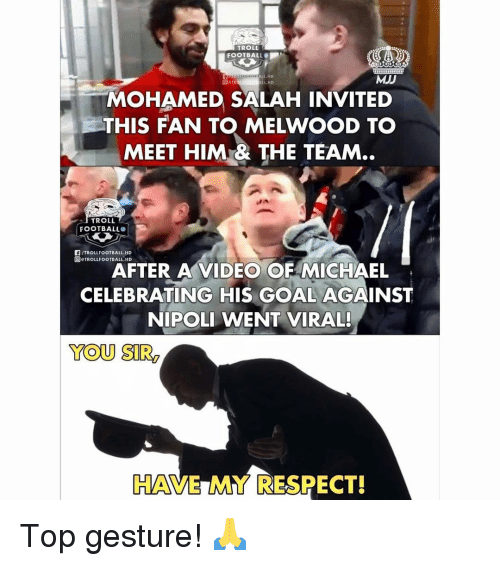 Troll Football: TROLL  FOOTBALL  ALL.HD  MJJ  L HD  MOHAMED SALAH INVITED  THIS FAN T MELWOOD T。  MEET HIM& THE TEAM..  TROLL  FOOTBALL  F/TROLLFOOTBALL.HD  回eTROLLFOOTBALL.HD  AFTER A VIDEO OF MICHAEL  CELEBRATING HIS GOAL AGAINST  NIPOLI WENT VIRAL!  YOU SIR  HAVE MY RESPECT! Top gesture! 🙏