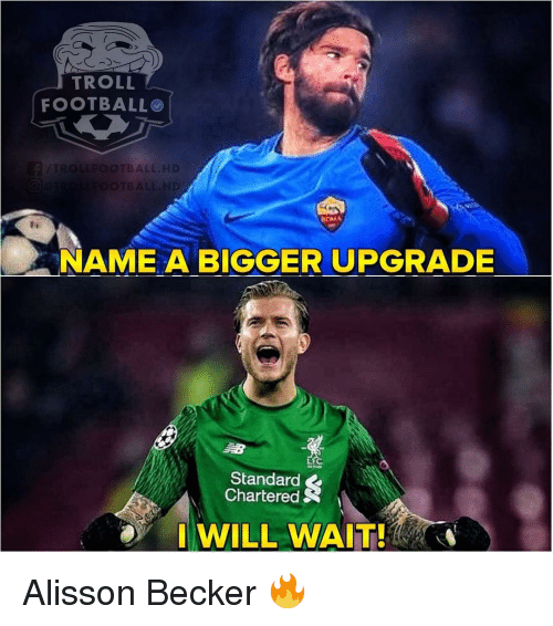 Troll Football: TROLL  FOOTBALL  BALL.HD  NAME A BIGGER UPGRADE  Standard  Chartered  I WILL WAIT! Alisson Becker 🔥