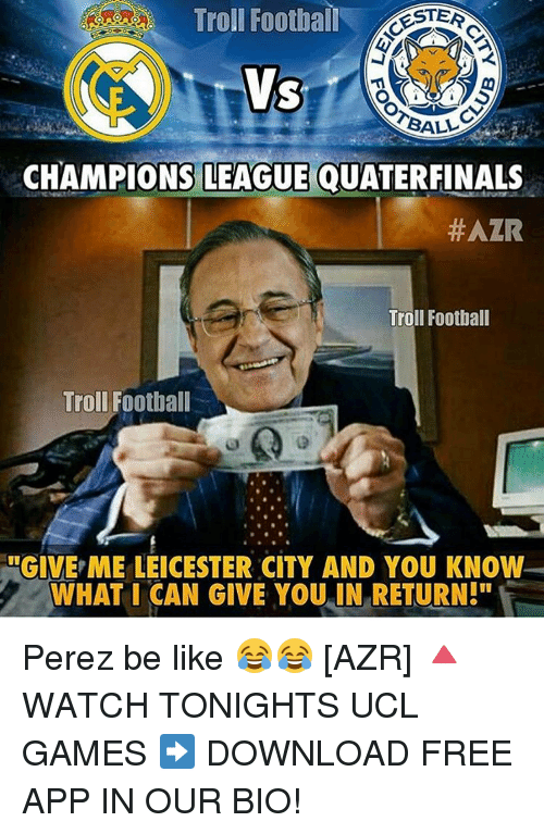 """download free: Troll Football  ESTER  BALL  CHAMPIONS LEAGUE QUATERFINALS  #AZR  Troll Football  Troll Football  ULGIVE ME LEICESTER CITY AND YOU KNOW  WHAT I CAN GIVE YOU IN RETURN!"""" Perez be like 😂😂 [AZR] 🔺WATCH TONIGHTS UCL GAMES ➡️ DOWNLOAD FREE APP IN OUR BIO!"""