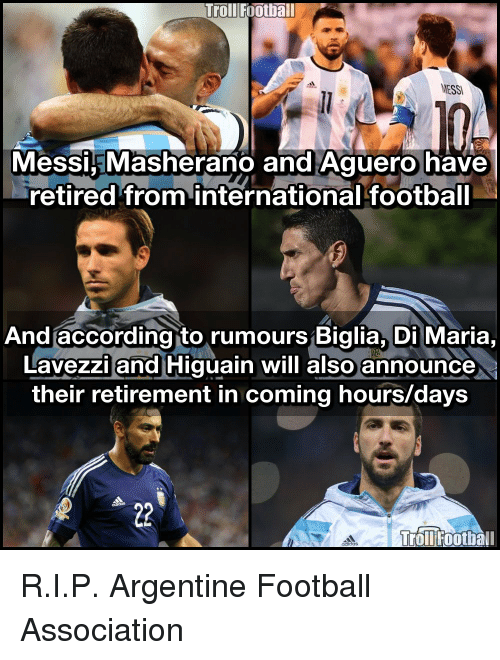 argentine: Troll Football  MESSI  Messi EMasherano and Aguero have  retired from international football  And according to rumours Biglia, Di Maria  Lavezzi and Higuain will also announce  their retirement in coming hours/days  Troll Football  didas R.I.P. Argentine Football Association