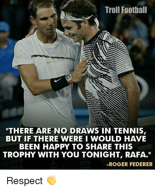"""tenny: Troll Football  THERE ARE NO DRAWS IN TENNIS  BUT IF THERE WERE I WOULD HAVE  BEEN HAPPY TO SHARE THIS  TROPHY WITH YOU TONIGHT, RAFA.""""  ROGER FEDERER Respect 👏"""