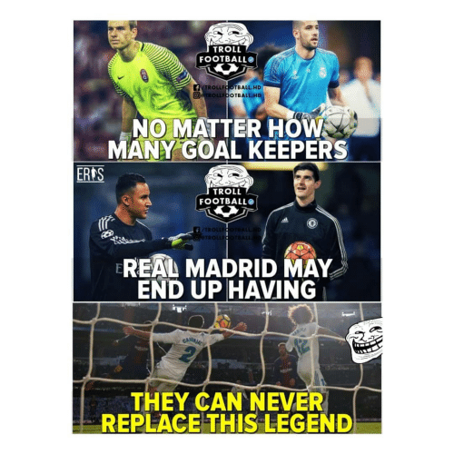 Football, Memes, and Real Madrid: TROLL  FOOTBALL  TROLLFOOTBALL HD  ETROLLFOOTBALL HD  0  NO MATTER HOW  MANY GOAL KEEPERS  ERAS  TROLL  FOOTBALL  /TR  ALL  TRO  REAL MADRID MAY  END UP HAVING  ls  THEY CAN NEVER  REPLACE THIS LEGEND