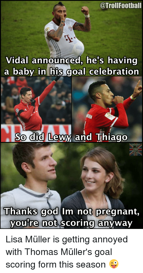 thomas muller: @Troll Football  Vidal announced, he's having  a baby in his goal celebration  So did  Lewy and Thiago  Thanks god im not pregnant  you re not scoring anyway Lisa Müller is getting annoyed with Thomas Müller's goal scoring form this season 😜