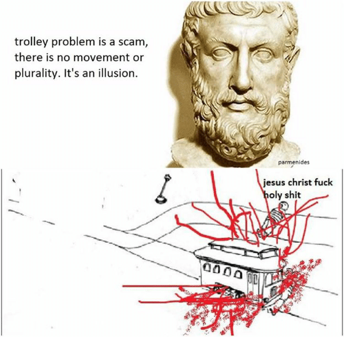 trolleys: trolley problem is a scam  there is no movement or  plurality. It's an illusion.  parmenides  jesus christ fuck  oly shit