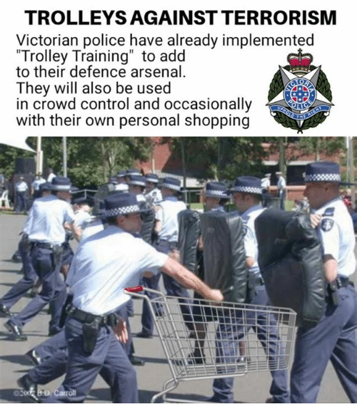 """Trolley: TROLLEYS AGAINST TERRORISM  Victorian police have already implemented  Trolley Training"""" to add  to their defence arsenal  They will also be used  in crowd control and occasionally  with their own personal shopping"""