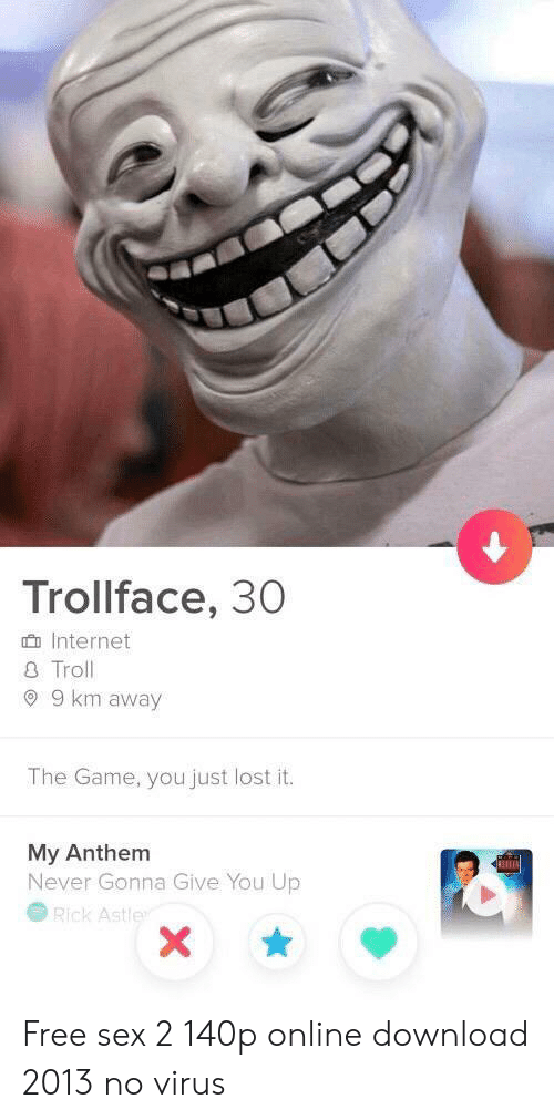 internet troll: Trollface, 30  Internet  Troll  9 km away  The Game, you just lost it.  My Anthem  Never Gonna Give You Up  Rick Astle Free sex 2 140p online download 2013 no virus