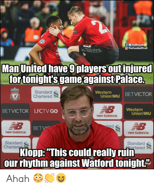 "Memes, New Balance, and Game: TrollFootball  O TheFootballTroll  Man United have 9players out injured  for tonight's game againstPal  ace.  Standard  Chartered  Westerr  Union wu BETVICTOR  Western  BETVICTOR LFCTV GO  Union IWU  new balance  BETVIC  new balance  new balance  Standard  Chartered  Standard  Shartered  Klopp: ""This could really ruin  our rhythmagainst Watford tonight."" Ahah 😳👏😆"