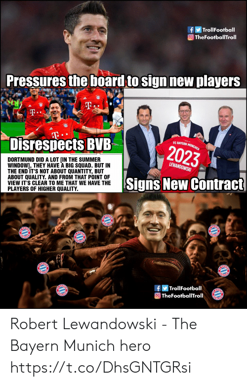 bayern munchen: TrollFootball  O TheFootballTroll  Pressures the board to sign new players  T.  T  Disrespects BVB  EC BAYERN MUNCHEN  2023  DORTMUND DID A LOT [IN THE SUMMER  WINDOW], THEY HAVE A BIG SQUAD. BUT IN  THE END IT'S NOT ABOUT QUANTITY, BUT  ABOUT QUALITY. AND FROM THAT POINT OF  VIEW IT'S CLEAR TO ME THAT WE HAVE THE  PLAYERS OF HIGHER QUALITY.  LEWANDOWSKI  Signs New Contract  E BAYE  ONCHER  BAY  UNGHER  ACHEM  NCHEN  BAY  ACHE  |TrollFootball  A  TheFootballTroll Robert Lewandowski - The Bayern Munich hero https://t.co/DhsGNTGRsi