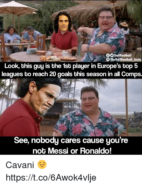 see nobody cares: TrollFootball  The TrollFootball _Insto  Look, this guy is the 1st player in Europe's top 5  leagues to reach 20 goals this season in all Comps.  See, nobody cares cause you're  not Messi or Ronaldo! Cavani 😔 https://t.co/6Awok4vlje