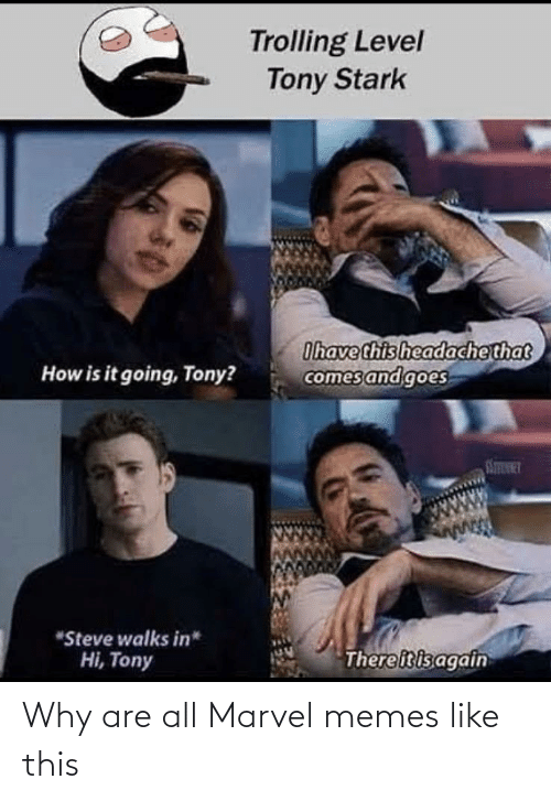 "Memes, Trolling, and Marvel: Trolling Level  Tony Stark  Ihave this headachethat  comes and goes  How is it going, Tony?  STINT  ""Steve walks in*  Thereitisagain  Hi, Tony Why are all Marvel memes like this"