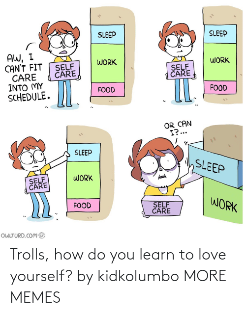 How Do You: Trolls, how do you learn to love yourself? by kidkolumbo MORE MEMES