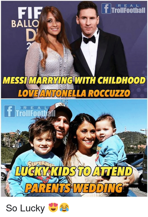 Memes, Parents, and Kids: Trolufootial  R E A L  FIF  BALLO  MESSI MARRYING WITH CHILDHOOD  LOVEANTONELLA ROCCuzZo  rOIFoOl  TrollFootiall  REA  LUCKY-KIDS TO ATTEND,-  T0  PARENTS WEDDING So Lucky 😍😂