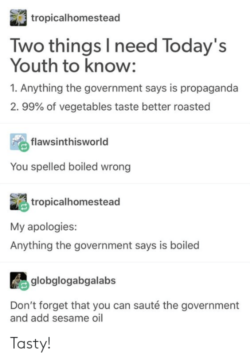 Tumblr, Propaganda, and Government: tropicalhomestead  Two things I need Today's  Youth to know:  1. Anything the government says is propaganda  2. 99% of vegetables taste better roasted  flawsinthisworld  You spelled boiled wrong  tropicalhomestead  My apologies:  Anything the government says is boiled  globglogabgalabs  Don't forget that you can sauté the government  and add sesame oil Tasty!