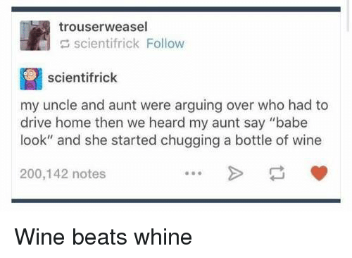 """Whine: trouserweasel  scientifrick Follow  scientifrick  my uncle and aunt were arguing over who had to  drive home then we heard my aunt say """"babe  look"""" and she started chugging a bottle of wine  200,142 notes Wine beats whine"""
