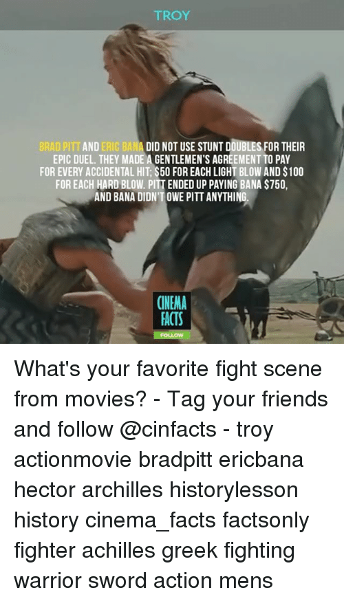 Banae: TROY  BRAD PITT AND ERIC BANA DID NOT USE STUNT DOUBLES FOR THEIR  EPIC DUEL. THEY MADE A GENTLEMEN'S AGREEMENT TO PAY  FOR EVERY ACCIDENTAL HIT $500 FOREACH LIGHT BLOW AND S100  FOR EACH HARD BLOW. PITTENDED UP PAYING BANA S750,  AND BANA DIDNTOWE PITT ANYTHING.  CINEMA  FACTS What's your favorite fight scene from movies? - Tag your friends and follow @cinfacts - troy actionmovie bradpitt ericbana hector archilles historylesson history cinema_facts factsonly fighter achilles greek fighting warrior sword action mens