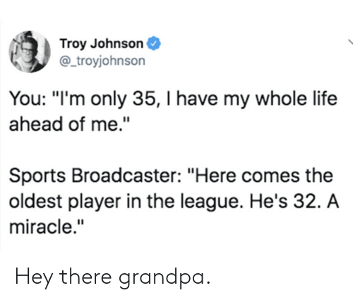 "Life, Sports, and Grandpa: Troy Johnson  @ troyjohnson  You: ""I'm only 35, I have my whole life  ahead of me.""  Sports Broadcaster: ""Here comes the  oldest player in the league. He's 32. A  miracle."" Hey there grandpa."