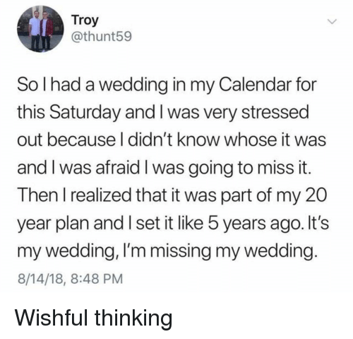 Calendar, Girl Memes, and Wedding: Troy  @thunt59  So I had a wedding in my Calendar for  this Saturday and I was very stressed  out because l didn't know whose it was  and I was afraid I was going to miss it.  T hen T realized that it was part of my 2O  year plan and I set it like 5 years ago. It's  my wedding, I'm missing my wedding  8/14/18, 8:48 PM Wishful thinking