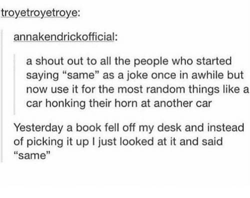 """randomness: troyetroyetroye:  annakendrickofficial:  a shout out to all the people who started  saying """"same"""" as a joke once in awhile but  now use it for the most random things like a  car honking their horn at another car  Yesterday a book fell off my desk and instead  of picking it up I just looked at it and said  """"same""""  13"""