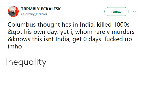 India, Thought, and Columbus: TRPMBLY PCKALESK  @Tormny Pickeals  Follow  Columbus thought hes in India, killed 1000s  goi his own day. yei i, whorn rarely murders  &knows this isni Indi, get0 days fucked up  imho Inequality