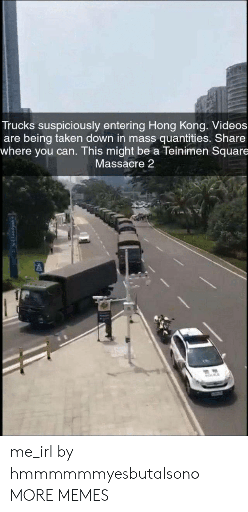 Dank, Memes, and Taken: Trucks suspiciously entering Hong Kong. Videos  are being taken down in mass quantities. Share  where you can. This might be a Teinimen Square  Massacre 2 me_irl by hmmmmmmyesbutalsono MORE MEMES