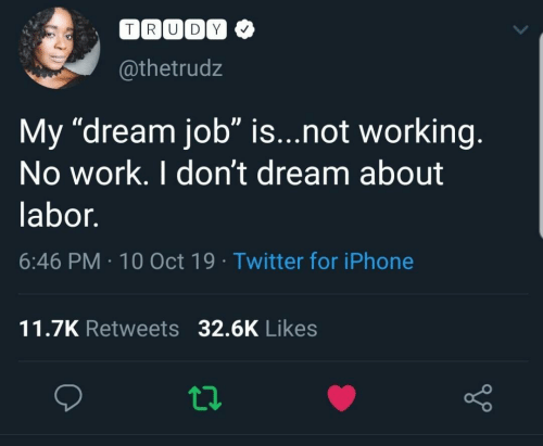 "10 Oct: TRUDY  @thetrudz  My ""dream job"" is...not working.  No work. I don't dream about  labor.  6:46 PM 10 Oct 19 Twitter for iPhone  11.7K Retweets 32.6K Likes"