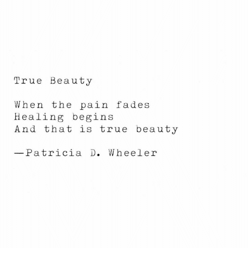 patricia: True Beauty  When the pain fades  Healing begins  And that is true beauty  Patricia D. Wheeler
