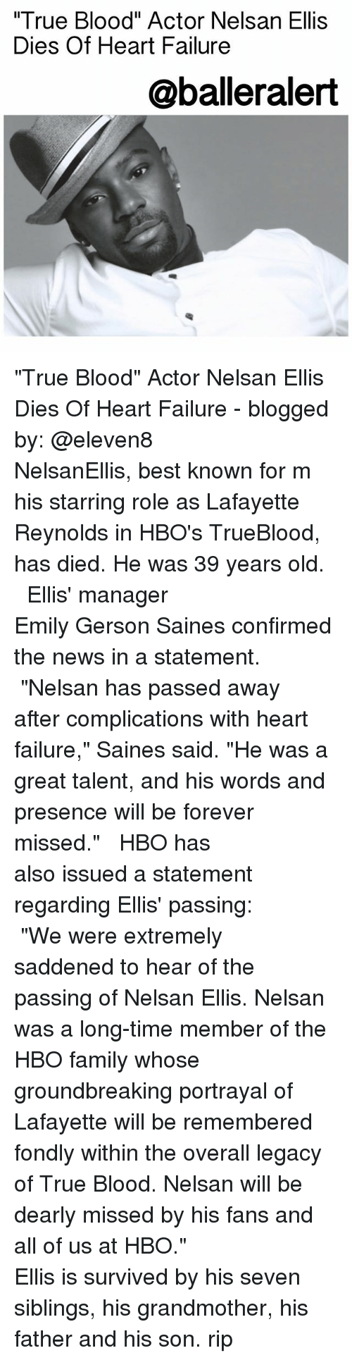 """trueblood: True Blood"""" Actor Nelsan Ellis  Dies Of Heart Failure  @balleralert """"True Blood"""" Actor Nelsan Ellis Dies Of Heart Failure - blogged by: @eleven8 ⠀⠀⠀⠀⠀⠀⠀⠀⠀ ⠀⠀⠀⠀⠀⠀⠀⠀⠀ NelsanEllis, best known for m his starring role as Lafayette Reynolds in HBO's TrueBlood, has died. He was 39 years old. ⠀⠀⠀⠀⠀⠀⠀⠀⠀ ⠀⠀⠀⠀⠀⠀⠀⠀⠀ Ellis' manager Emily Gerson Saines confirmed the news in a statement. ⠀⠀⠀⠀⠀⠀⠀⠀⠀ ⠀⠀⠀⠀⠀⠀⠀⠀⠀ """"Nelsan has passed away after complications with heart failure,"""" Saines said. """"He was a great talent, and his words and presence will be forever missed."""" ⠀⠀⠀⠀⠀⠀⠀⠀⠀ ⠀⠀⠀⠀⠀⠀⠀⠀⠀ HBO has also issued a statement regarding Ellis' passing: ⠀⠀⠀⠀⠀⠀⠀⠀⠀ ⠀⠀⠀⠀⠀⠀⠀⠀⠀ """"We were extremely saddened to hear of the passing of Nelsan Ellis. Nelsan was a long-time member of the HBO family whose groundbreaking portrayal of Lafayette will be remembered fondly within the overall legacy of True Blood. Nelsan will be dearly missed by his fans and all of us at HBO."""" ⠀⠀⠀⠀⠀⠀⠀⠀⠀ ⠀⠀⠀⠀⠀⠀⠀⠀⠀ Ellis is survived by his seven siblings, his grandmother, his father and his son. rip"""