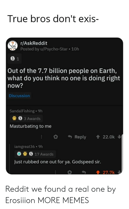 what do you think: True bros don't exis-  r/AskReddit  Posted by u/Psycho-Star 10h  S 1  Out of the 7.7 billion people on Earth,  what do you think no one is doing right  now?  Discussion  SandalFishing 9h  S3 Awards  Masturbating to me  Reply  22.0k  iamgreat36 9h  S 17 Awards  Just rubbed one out for ya. Godspeed sir.  27.7k Reddit we found a real one by Erosiiion MORE MEMES