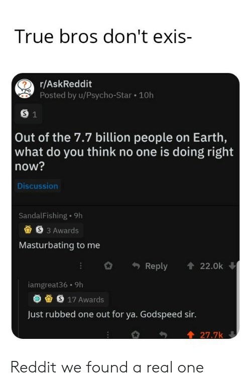 what do you think: True bros don't exis-  r/AskReddit  Posted by u/Psycho-Star 10h  S 1  Out of the 7.7 billion people on Earth,  what do you think no one is doing right  now?  Discussion  SandalFishing 9h  S3 Awards  Masturbating to me  Reply  22.0k  iamgreat36 9h  S 17 Awards  Just rubbed one out for ya. Godspeed sir.  27.7k Reddit we found a real one
