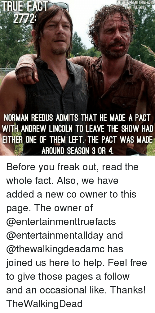 thewalkingdead: TRUE  EACT  TRUEFACTS  2772  NORMAN REEDUS ADMITS THAT HE MADE A PACT  WITH ANDREW LINCOLN TO LEAVE THE SHOW HAD  EITHER ONE OF THEM LEFT. THE PACT WAS MADE  AROUND SEASON 3 OR 4 Before you freak out, read the whole fact. Also, we have added a new co owner to this page. The owner of @entertainmenttruefacts @entertainmentallday and @thewalkingdeadamc has joined us here to help. Feel free to give those pages a follow and an occasional like. Thanks! TheWalkingDead