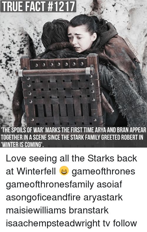 Family, Love, and Memes: TRUE FACT #1217  THE SPOILS OF WAR' MARKS THE FIRST TIME ARYA AND BRAN APPEAR  TOGETHER IN A SCENE SINCE THE STARK FAMILY GREETED ROBERT IN  WINTER IS COMING' Love seeing all the Starks back at Winterfell 😄 gameofthrones gameofthronesfamily asoiaf asongoficeandfire aryastark maisiewilliams branstark isaachempsteadwright tv follow