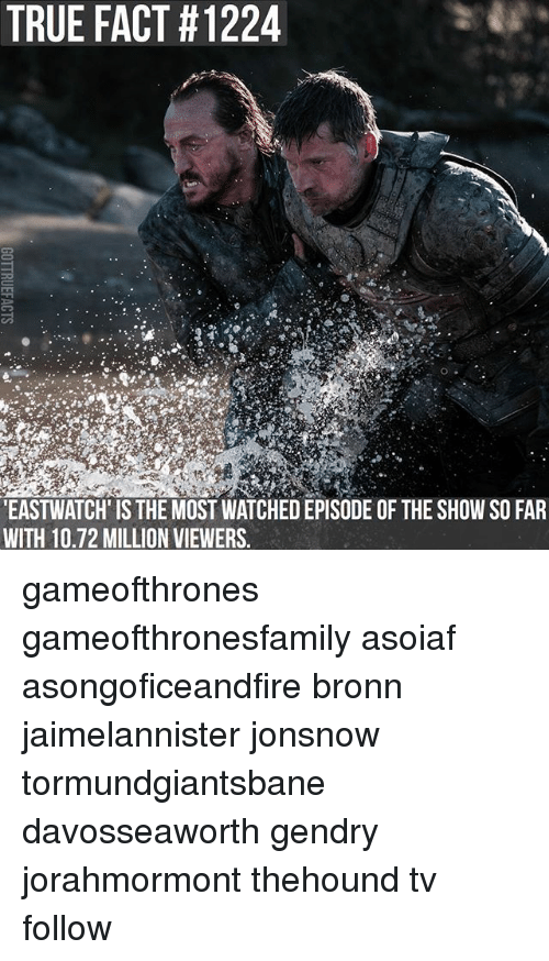 Memes, True, and Asoiaf: TRUE FACT #1224  EASTWATCH' IS THE MOST WATCHED EPISODE OF THE SHOW SO FAR  WITH 10.72 MILLION VIEWERS gameofthrones gameofthronesfamily asoiaf asongoficeandfire bronn jaimelannister jonsnow tormundgiantsbane davosseaworth gendry jorahmormont thehound tv follow