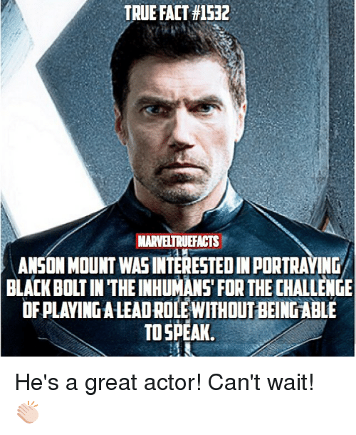 Bolting: TRUE FACT #1532  MARVELTRUEFACTS  ANSON MOUNT WASINTERESTED IN PORTRAYING  BLACK BOLT IN THE INHUMANS' FOR THE CHALLENGE  OF PLAVING A LEADROLE WITHOUT BEING ABLE  TO SPEAK He's a great actor! Can't wait! 👏🏻