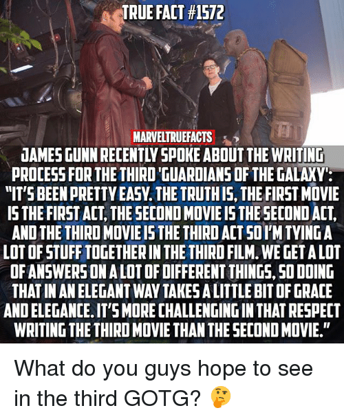 Memes, Respect, and True: TRUE FACT #1572  MARVELTRUEFACTS  JAMES GUNN RECENTLY SPOKE ABOUT THE WRITIND  PROCESS FOR THETHIRD GUARDIANS OF THE GALAXY  ITS BEEN PRETTY EASY. THE TRUTHIS, THE FIRST MOVIE  IS THE FIRST ACT, THE SECOND MOVIE IS THE SECOND ACT,  AND THE THIRD MOVIE IS THE THIRD ACT SOI'M TYING A  LOT OF STUFF TOGETHER IN THE THIRD FILM. WE GET A LOT  OFANSWERSON A LOT OF DIFFERENT THINGS, SO DOING  THAT IN AN ELEGANT WAY TAKES A LITTLE BIT OF GRACE  AND ELEGANCE. IT'S MORE CHALLENGING IN THAT RESPECT  WRITING THE THIRD MOVIE THAN THE SECOND MOVIE. What do you guys hope to see in the third GOTG? 🤔
