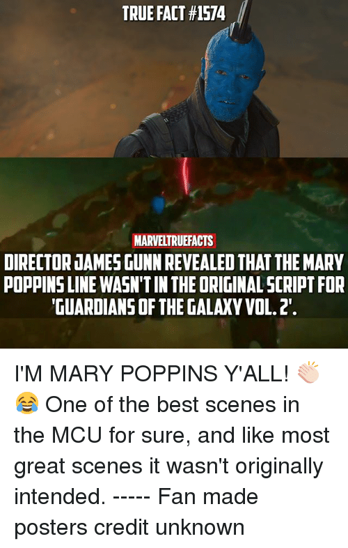vols: TRUE FACT #1574  MARVELTRUEFACTS  DIRECTOR JAMES GUNN REVEALED THAT THE MARY  POPPINS LINE WASN'T IN THE ORIGINAL SCRIPT FOR  GUARDIANS OF THE GALAXY VOL.2. I'M MARY POPPINS Y'ALL! 👏🏻😂 One of the best scenes in the MCU for sure, and like most great scenes it wasn't originally intended. ----- Fan made posters credit unknown