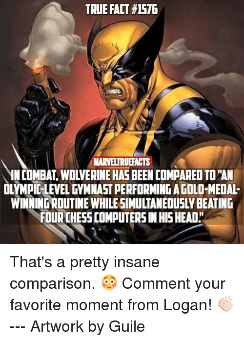 """Combate: TRUE FACT #1576  MARVELTRUFACTS  IN COMBAT, WOLVERINE HAS BEEN COMPARED TO """"AN  OLYMPIC-LEVEL GYMNAST PERFORMING A GOLD-MEDAL-  WINNING ROUTINE WHILE SIMULTANEOUSLY BEATING  FOUR CHESS COMPUTERS IN HIS HEAD"""" That's a pretty insane comparison. 😳 Comment your favorite moment from Logan! 👏🏻 --- Artwork by Guile"""