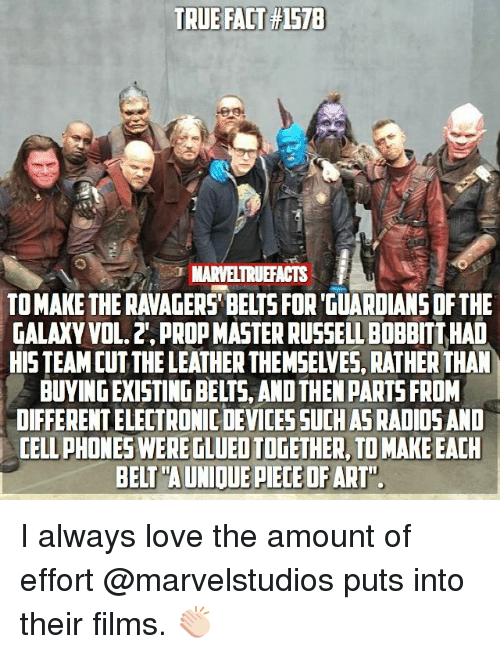"vols: TRUE FACT #1578  MARVELTRUEFACTS  TO MAKE THE RAVAGERS' BELTS FOR 'GUARDIANS DF THE  GALAXY VOL. 2', PROP MASTER RUSSELL BOBBITT HAD  HISTEAM CUTTHE LEATHER THEMSELVES, RATHER THAN  BUYING EXISTING BELTS, AND THEN PARTS FROM  DIFFERENT ELECTRONIC DEVICESSUCH AS RADIOSAND  CELL PHONES WERE TLUED TOGETHER, TO MAKE EACH  BELT""A UNIOUE PIECE OFART"" I always love the amount of effort @marvelstudios puts into their films. 👏🏻"