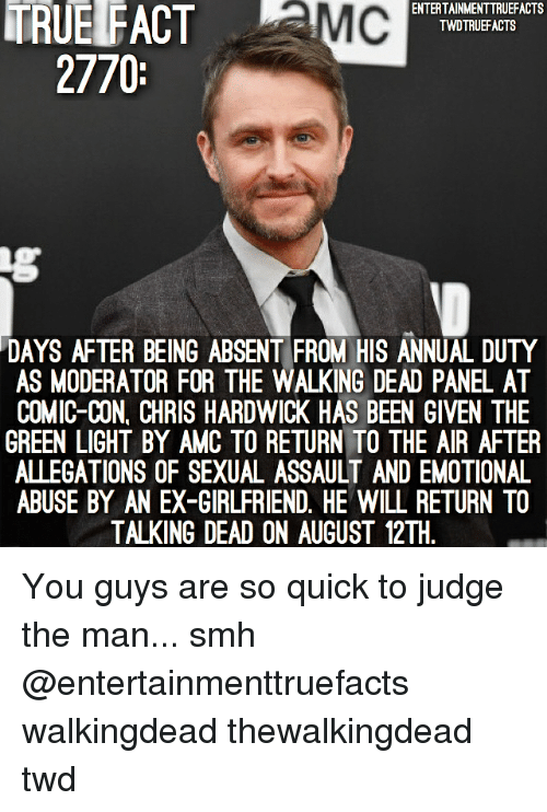 thewalkingdead: TRUE FACT MC  ENTERTAINMENTTRUEFACTS  TWDTRUEFACTS  2770  DAYS AFTER BEING ABSENT FROM HIS ANNUAL DUTY  AS MODERATOR FOR THE WALKING DEAD PANEL AT  COMIC-CON, CHRIS HARDWICK HAS BEEN GIVEN THE  GREEN LIGHT BY AMC TO RETURN TO THE AIR AFTER  ALLEGATIONS OF SEXUAL ASSAULT AND EMOTIONAL  ABUSE BY AN EX-GIRLFRIEND. HE WILL RETURN TO  TALKING DEAD ON AUGUST 12TH You guys are so quick to judge the man... smh @entertainmenttruefacts walkingdead thewalkingdead twd