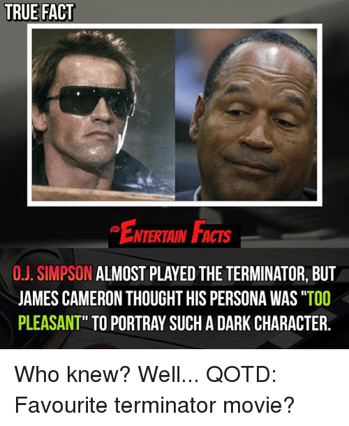 "Facts, Memes, and True: TRUE FACT  NTERTAIN FACTS  O.J. SIMPSON ALMOST PLAYED THE TERMINATOR, BUT  JAMES CAMERON THOUGHT HIS PERSONA WAS ""TOO  PLEASANT"" TO PORTRAY SUCH A DARK CHARACTER. Who knew? Well... QOTD: Favourite terminator movie?"