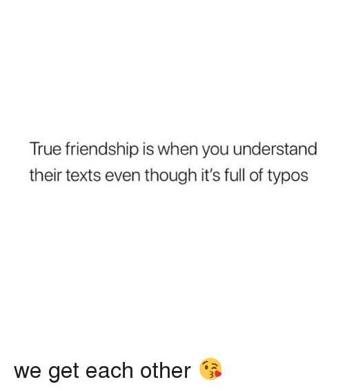 True, Girl Memes, and Friendship: True friendship is when you understand  their texts even though it's full of typos we get each other 😘