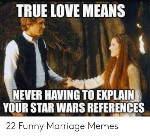 Funny Husband Memes: TRUE LOVE MEANS  NEVER HAVING TO EXPLAIN  YOUR STAR WARS REFERENCES 22 Funny Marriage Memes