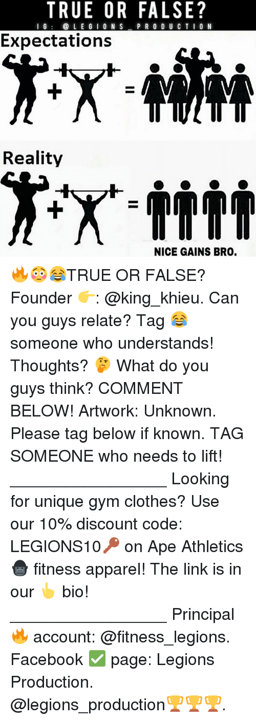 Apees: TRUE OR FALSE?  I G  LE G I 0 N S  P R O D U CTIO N  Expectations  Reality  NICE GAINS BRO. 🔥😳😂TRUE OR FALSE? Founder 👉: @king_khieu. Can you guys relate? Tag 😂 someone who understands! Thoughts? 🤔 What do you guys think? COMMENT BELOW! Artwork: Unknown. Please tag below if known. TAG SOMEONE who needs to lift! _________________ Looking for unique gym clothes? Use our 10% discount code: LEGIONS10🔑 on Ape Athletics 🦍 fitness apparel! The link is in our 👆 bio! _________________ Principal 🔥 account: @fitness_legions. Facebook ✅ page: Legions Production. @legions_production🏆🏆🏆.