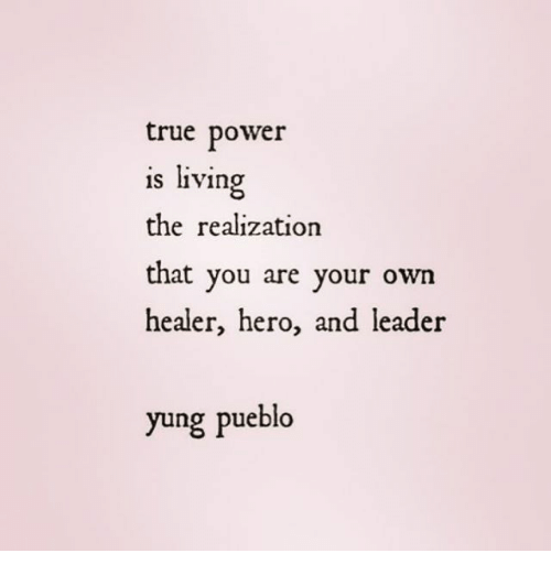 realization: true power  is living  the realization  that you are your own  healer, hero, and leader  yung pueblo