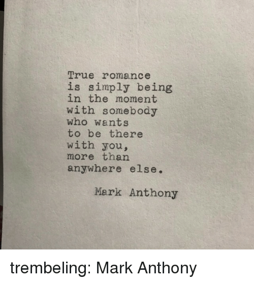In The Moment: True romance  is simply being  in the moment  with somebody  who wants  to be there  with you,  more than  anywhere else.  Mark Anthony trembeling:  Mark Anthony